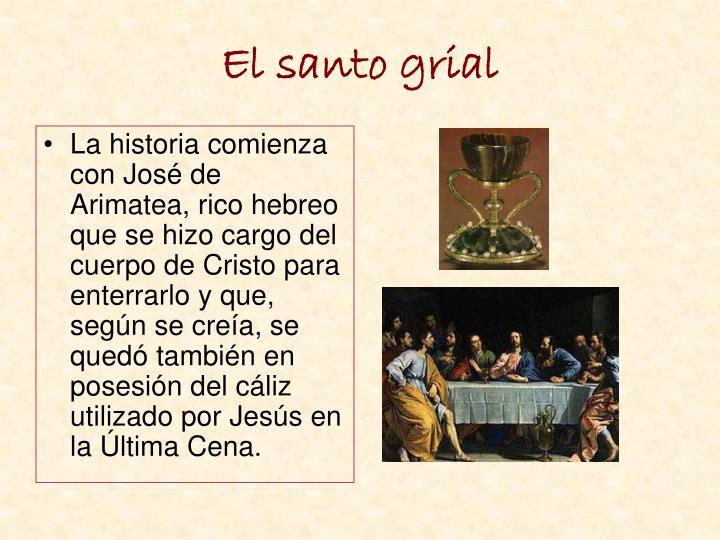 La historia comienza con José de Arimatea, rico hebreo que se hizo cargo del cuerpo de Cristo para enterrarlo y que, según se creía, se quedó también en posesión del cáliz utilizado por Jesús en la Última Cena.