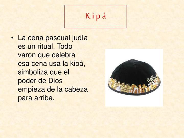 La cena pascual judía es un ritual. Todo varón que celebra esa cena usa la kipá, simboliza que el poder de Dios empieza de la cabeza para arriba.