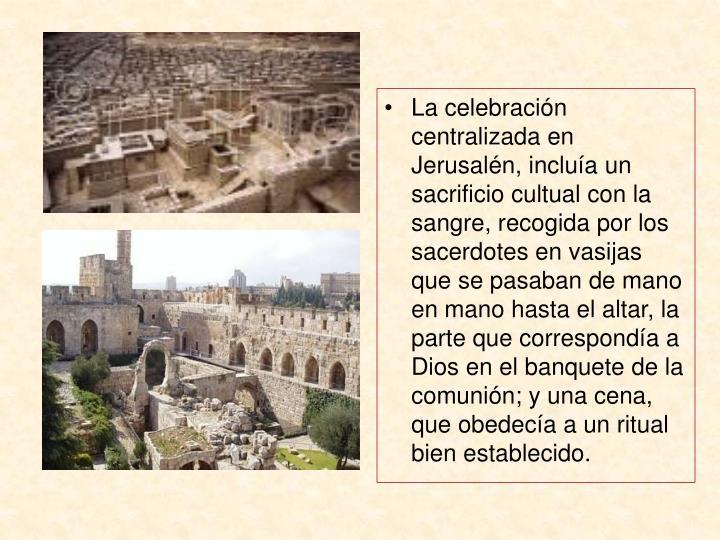 La celebración centralizada en Jerusalén, incluía un sacrificio cultual con la sangre, recogida por los sacerdotes en vasijas que se pasaban de mano en mano hasta el altar, la parte que correspondía a Dios en el banquete de la comunión; y una cena, que obedecía a un ritual bien establecido.