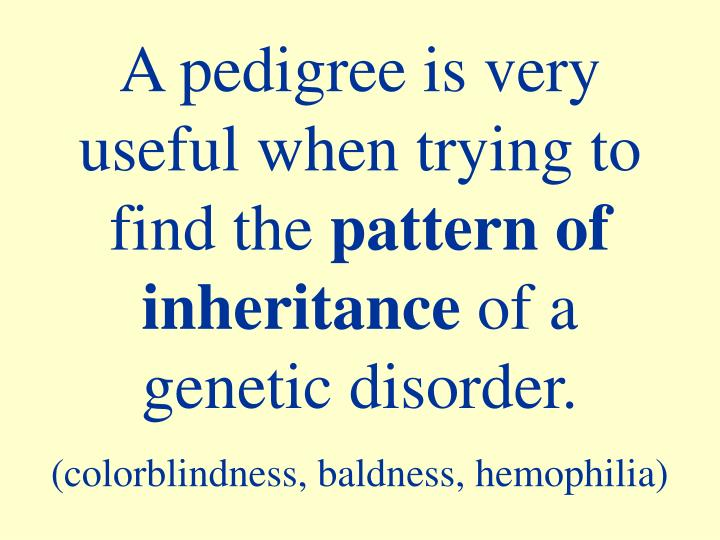 A pedigree is very    useful when trying to   find the