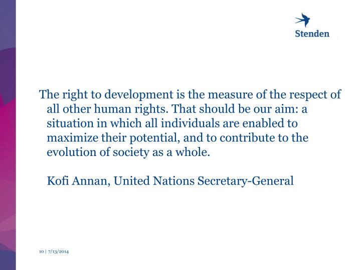 The right to development is the measure of the respect of all other human rights. That should be our aim: a situation in which all individuals are enabled to maximize their potential, and to contribute to the evolution of society as a whole.