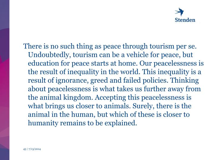 There is no such thing as peace through tourism per se. Undoubtedly, tourism can be a vehicle for peace, but education for peace starts at home. Our peacelessness is the result of inequality in the world. This inequality is a result of ignorance, greed and failed policies. Thinking about peacelessness is what takes us further away from the animal kingdom. Accepting this peacelessness is what brings us closer to animals. Surely, there is the animal in the human, but which of these is closer to humanity remains to be explained.