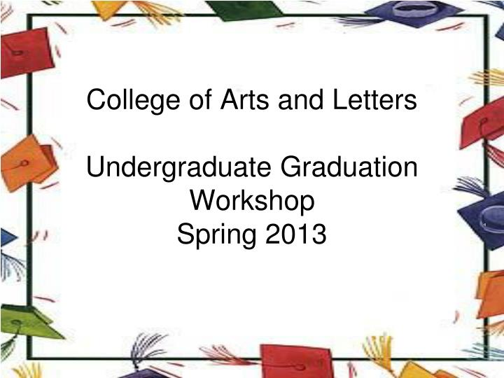 college of arts and letters undergraduate graduation workshop spring 2013 n.