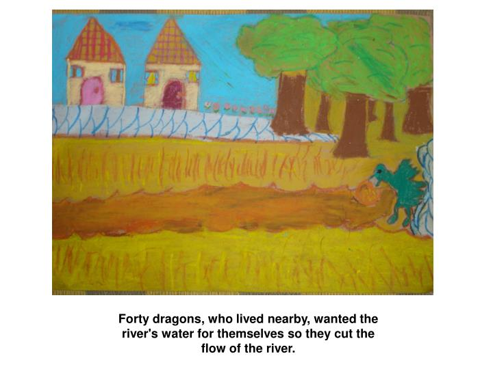 Forty dragons, who lived nearby, wanted the river's water for themselves so they cut the flow of the...