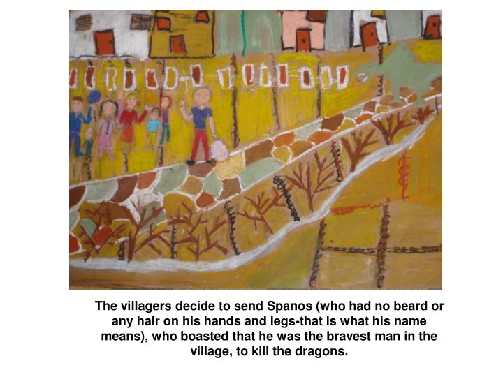 The villagers decide to send Spanos (who had no beard or any hair on his hands and legs-that is what his name means), who boasted that he was the bravest man in the village, to kill the dragons.