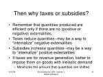 then why taxes or subsidies