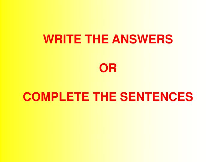 Write the answers or complete the sentences