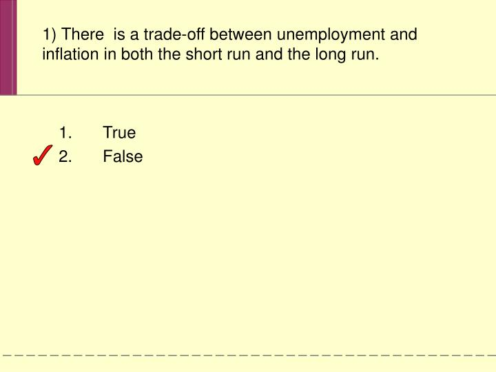 1) There  is a trade-off between unemployment and inflation in both the short run and the long run.