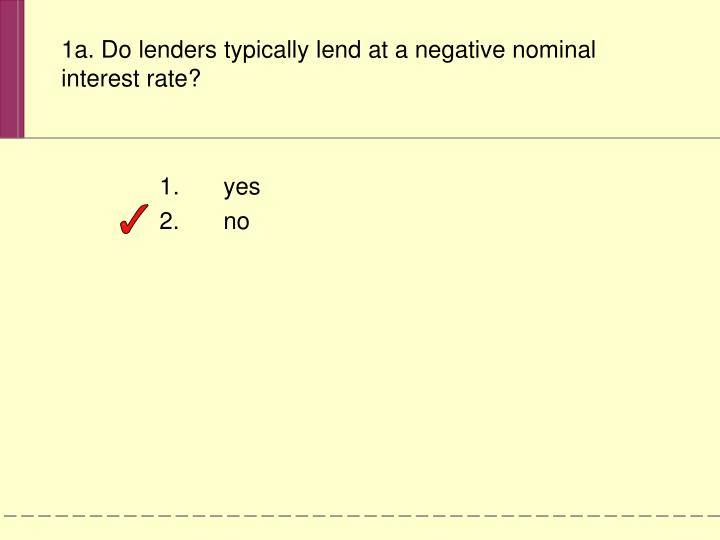 1a. Do lenders typically lend at a negative nominal interest rate?