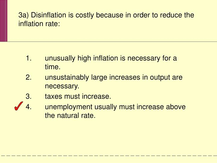 3a) Disinflation is costly because in order to reduce the inflation rate: