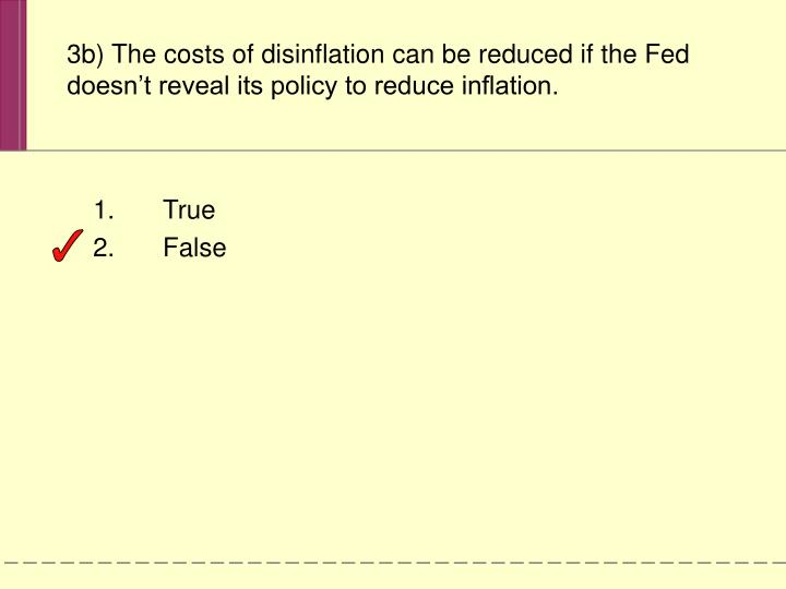 3b) The costs of disinflation can be reduced if the Fed doesn't reveal its policy to reduce inflation.