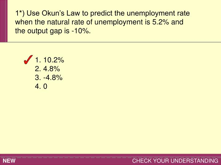 1*) Use Okun's Law to predict the unemployment rate when the natural rate of unemployment is 5.2% and the output gap is -10%.