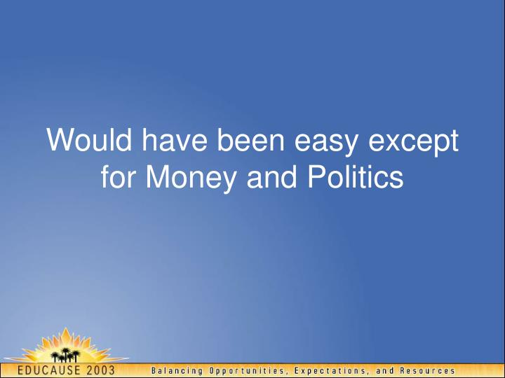 Would have been easy except for Money and Politics