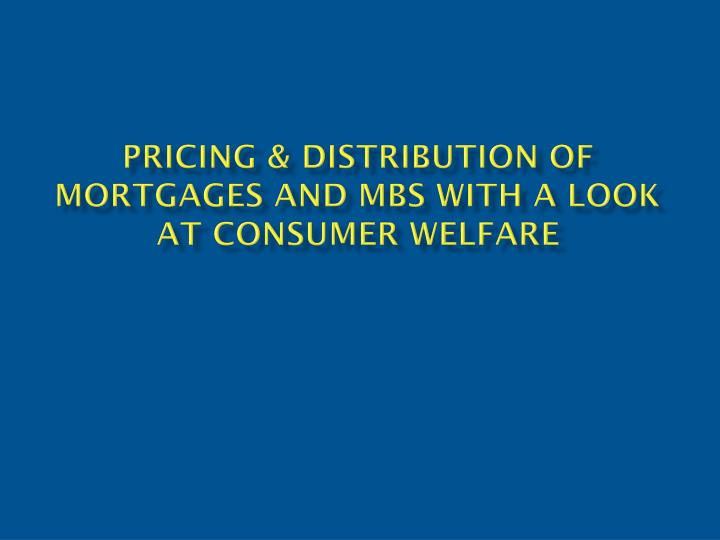 Pricing distribution of mortgages and mbs with a look at consumer welfare