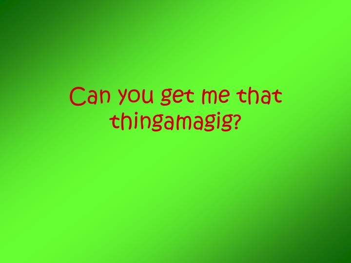 can you get me that thingamagig n.
