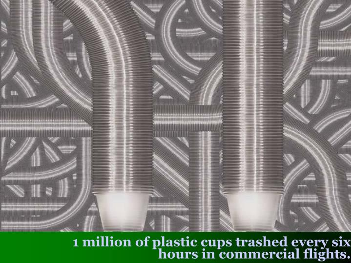 1 million of plastic cups trashed every six hours in commercial flights.