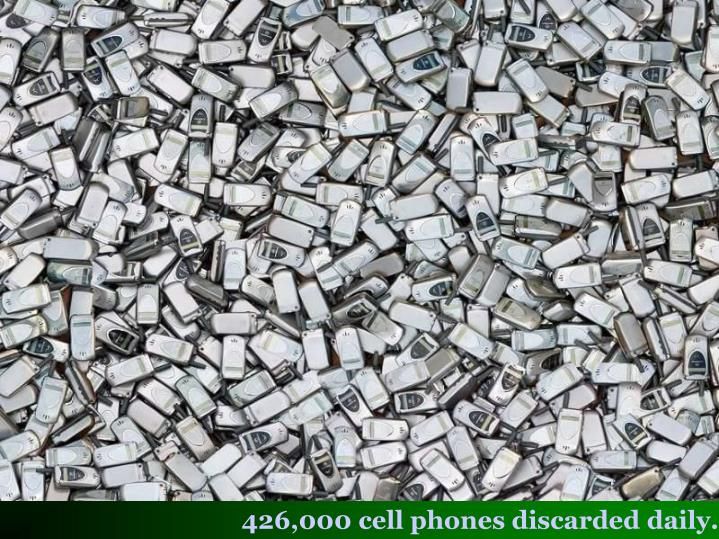 426,000 cell phones discarded daily.