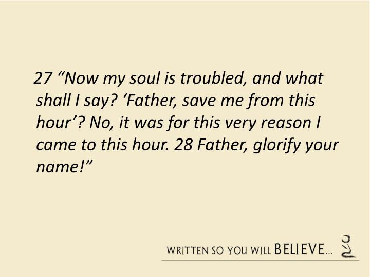 """27""""Now my soul is troubled, and what shall I say? 'Father, save me from this hour'? No, it was for this very reason I came to this hour. 28Father, glorify your name!"""""""