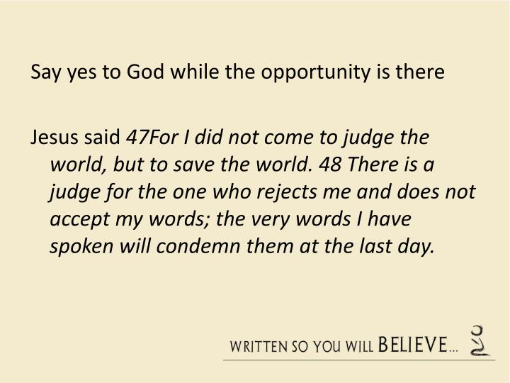 Say yes to God while the opportunity is there