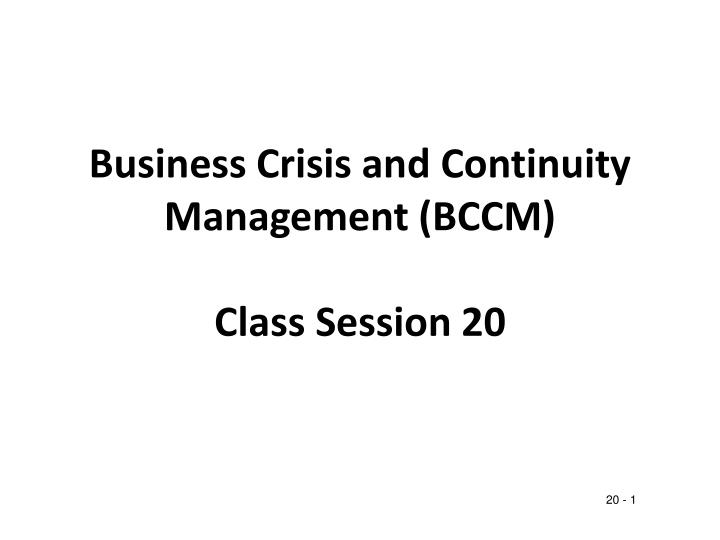 Business crisis and continuity management bccm class session 20