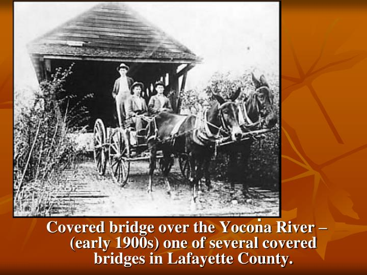 Covered bridge over the Yocona River – (early 1900s) one of several covered bridges in Lafayette County.