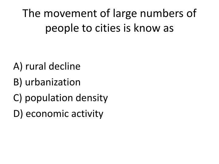 the movement of large numbers of people to cities is know as n.