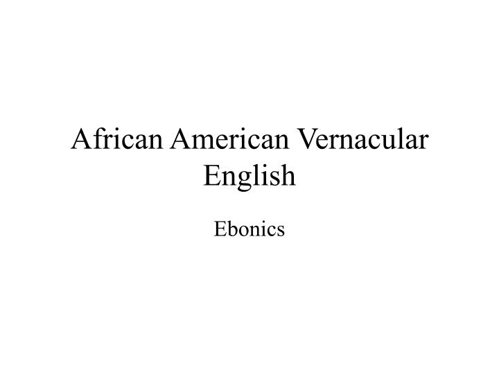 african american and ebonics Other terms for it in academia are african american varieties of what is aave september 19, 2014 by the use of ebonics as a derisive slur comes out of this.