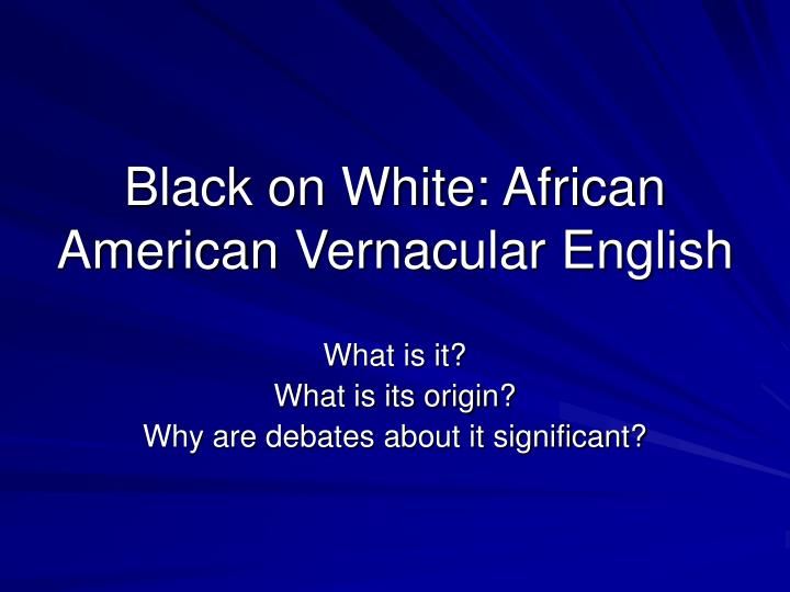 the origins of aave It is now widely accepted that most of the grammar of african american vernacular english (aave) derives from english dialectal sources—in particular, the settler dialects introduced into the american south during the 17th and 18th centuries.