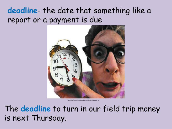 the deadline is the deadline Definition of deadline: a final time that a task must be completed by chris knew that the deadline for new undergraduate applications was approaching.