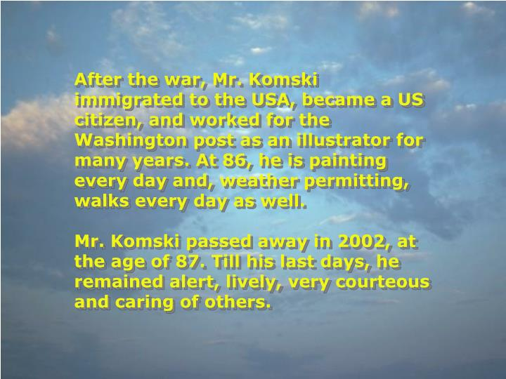 After the war, Mr. Komski immigrated to the USA, became a US citizen, and worked for the Washington post as an illustrator for many years. At 86, he is painting every day and, weather permitting, walks every day as well.