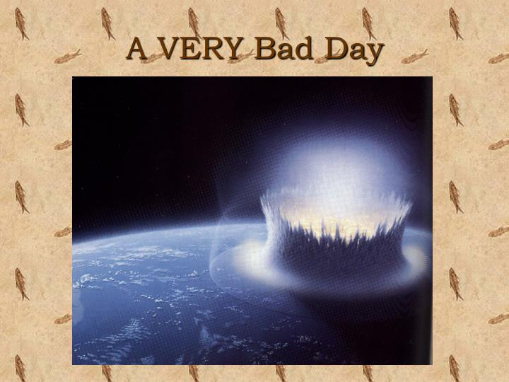 A VERY Bad Day