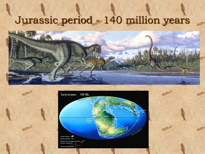 Jurassic period - 140 million years