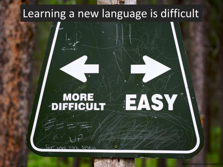 Learning a new language is difficult