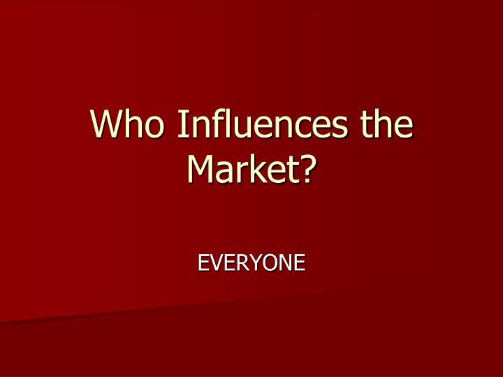 Who influences the market