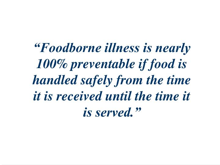 """Foodborne illness is nearly 100% preventable if food is handled safely from the time it is received until the time it is served."""