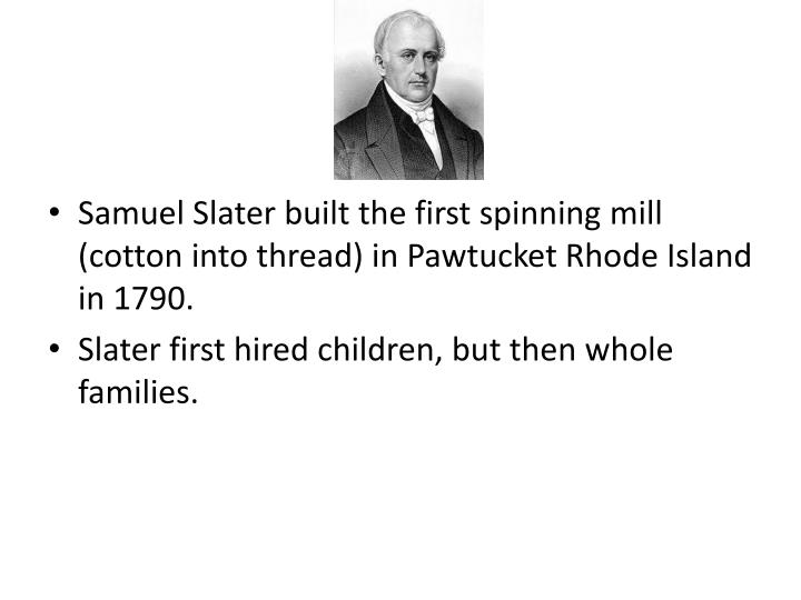 Samuel Slater built the first spinning mill (cotton into thread) in Pawtucket Rhode Island in 1790.