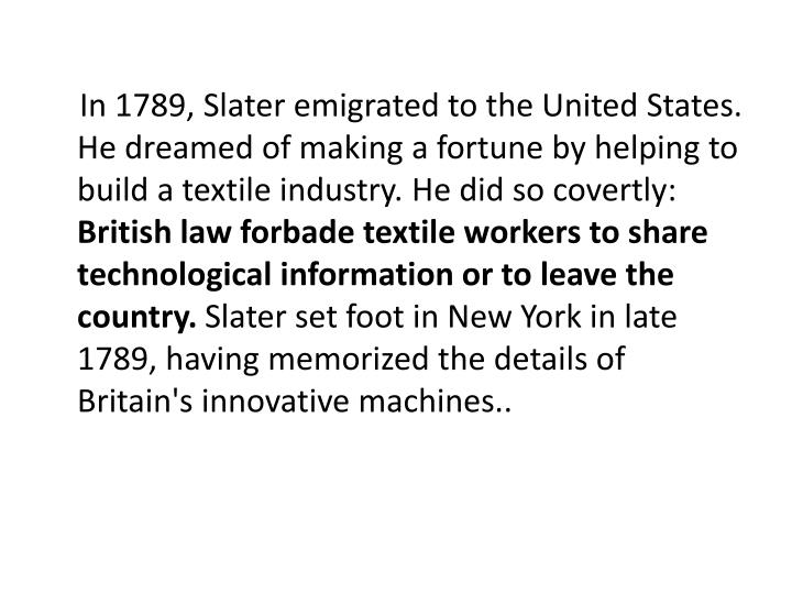In 1789, Slater emigrated to the United States. He dreamed of making a fortune by helping to build a textile industry. He did so covertly:
