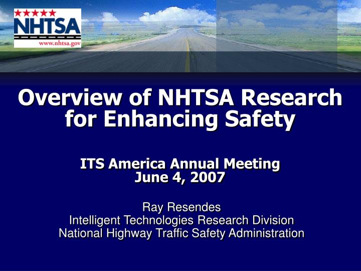overview of nhtsa research for enhancing safety its america annual meeting june 4 2007 n.