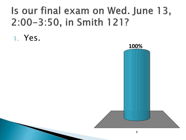 Is our final exam on wed june 13 2 00 3 50 in smith 121