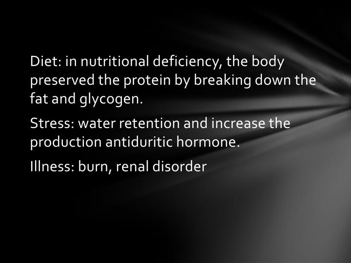 Diet: in nutritional deficiency, the body preserved the protein by breaking down the fat and glycogen.