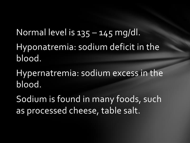 Normal level is 135 – 145 mg/dl.