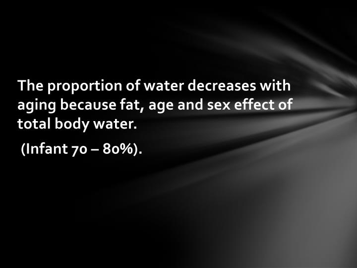 The proportion of water decreases with aging because fat, age and sex effect of total body water.