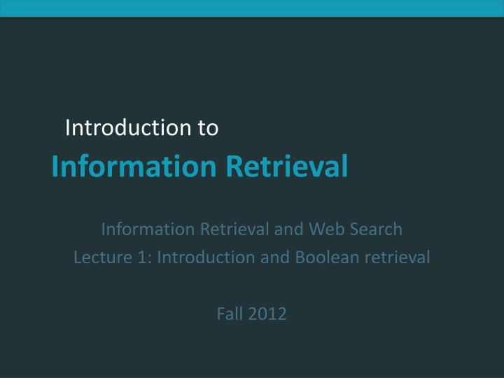 information retrieval and web search lecture 1 introduction and boolean retrieval fall 2012 n.