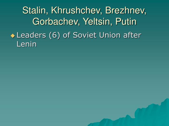 Stalin, Khrushchev, Brezhnev, Gorbachev, Yeltsin, Putin