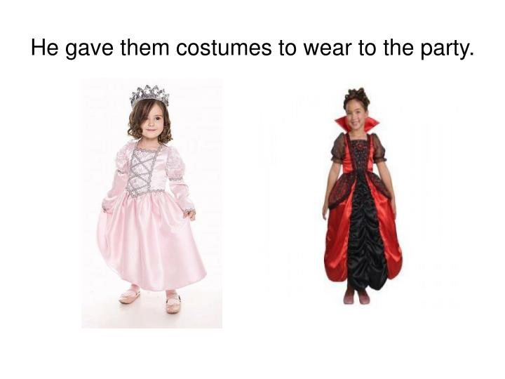 He gave them costumes to wear to the party.