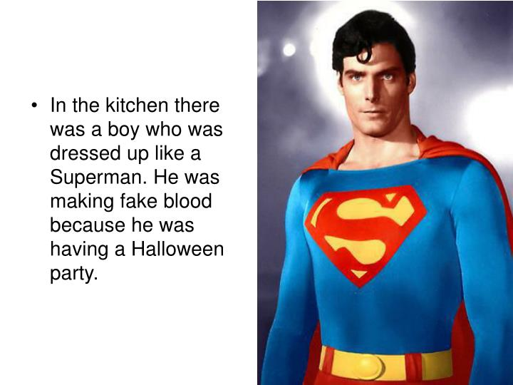 In the kitchen there was a boy who was dressed up like a Superman. He was making fake blood because he was having a Halloween party.