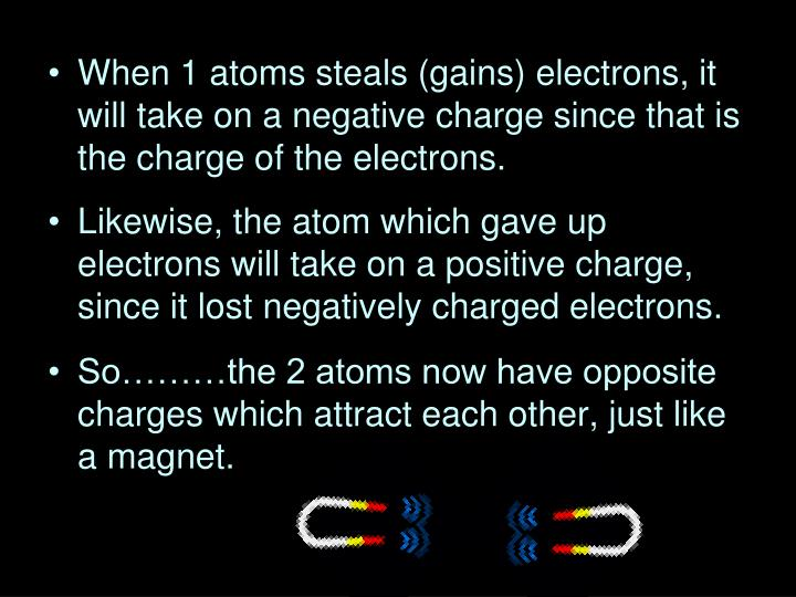 When 1 atoms steals (gains) electrons, it will take on a negative charge since that is the charge of the electrons.