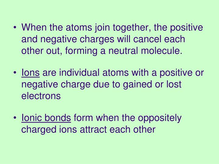 When the atoms join together, the positive and negative charges will cancel each other out, forming a neutral molecule.