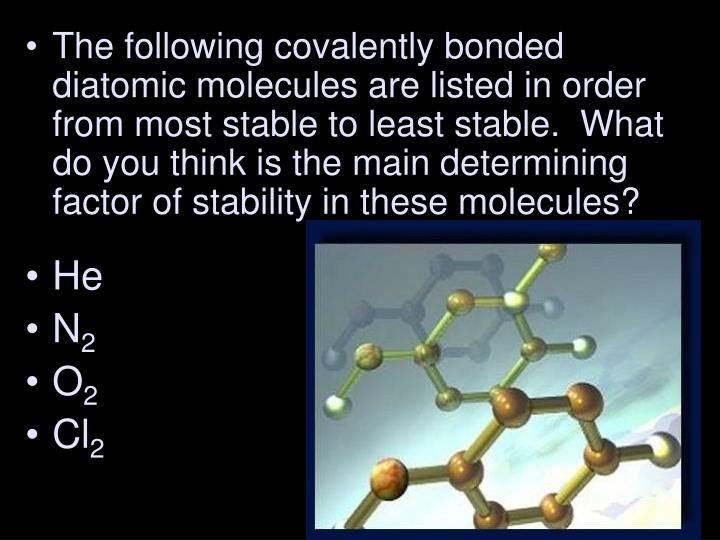 The following covalently bonded diatomic molecules are listed in order from most stable to least stable.  What do you think is the main determining factor of stability in these molecules?