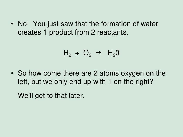 No!  You just saw that the formation of water creates 1 product from 2 reactants.